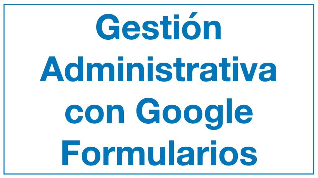 Gestión administrativa con Google Formularios